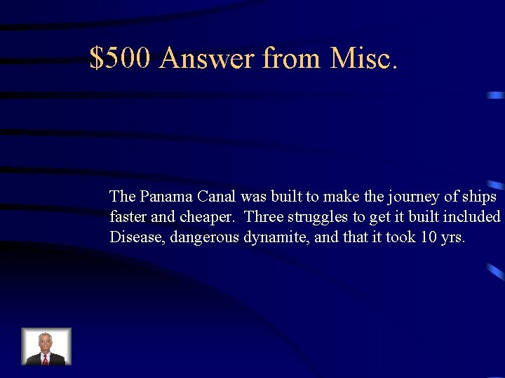 $500 Answer from Misc. The Panama Canal was built to make the journey of