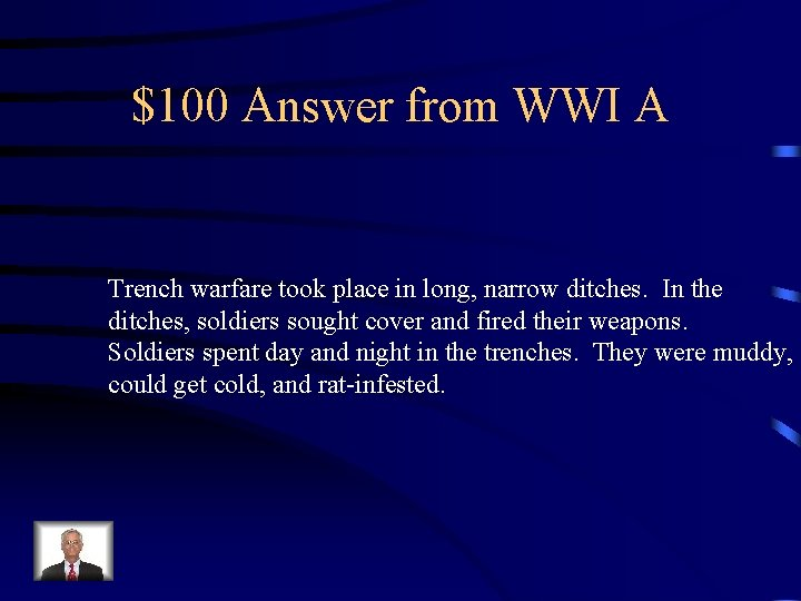 $100 Answer from WWI A Trench warfare took place in long, narrow ditches. In