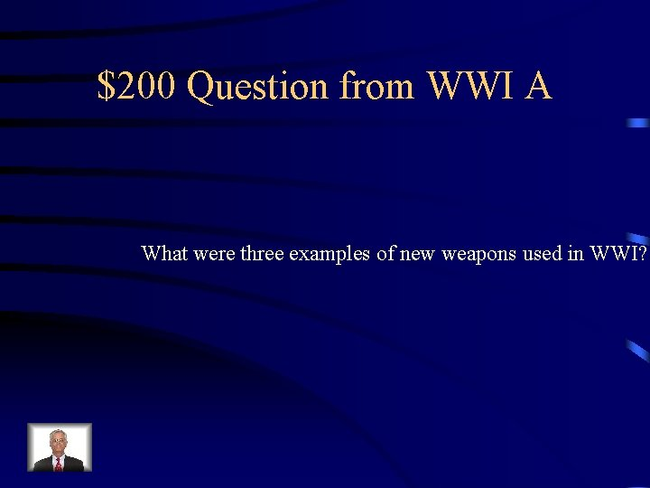 $200 Question from WWI A What were three examples of new weapons used in