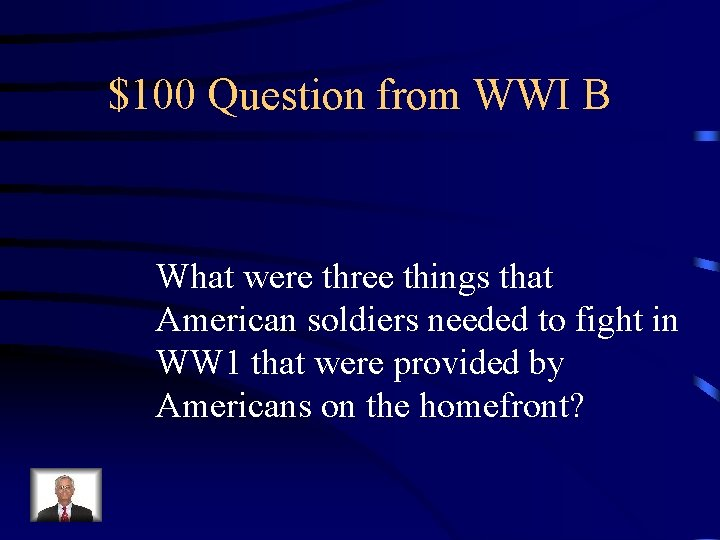 $100 Question from WWI B What were three things that American soldiers needed to