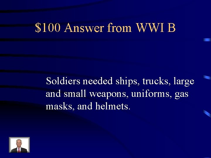 $100 Answer from WWI B Soldiers needed ships, trucks, large and small weapons, uniforms,