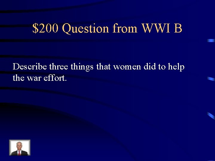 $200 Question from WWI B Describe three things that women did to help the