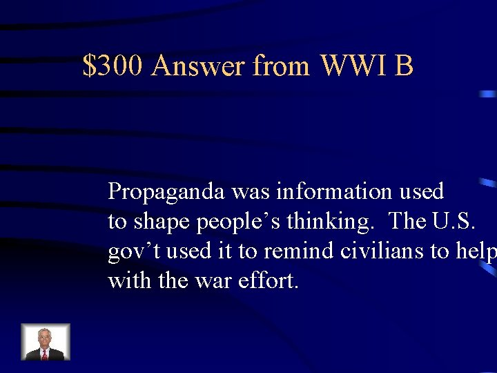 $300 Answer from WWI B Propaganda was information used to shape people's thinking. The