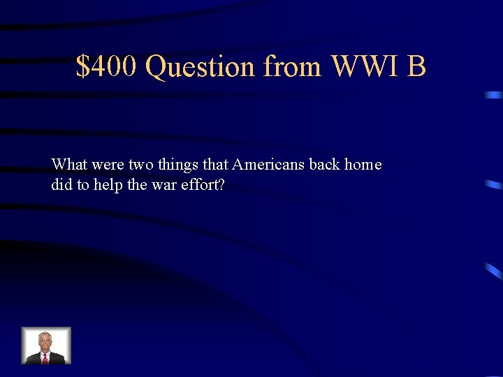 $400 Question from WWI B What were two things that Americans back home did