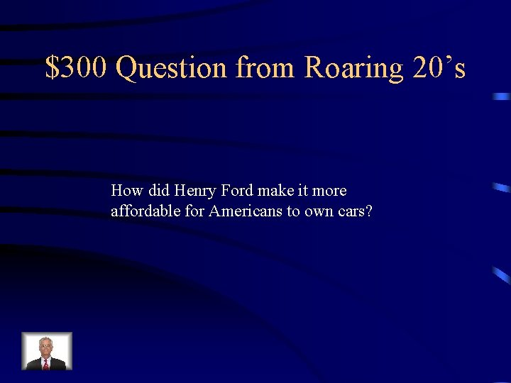 $300 Question from Roaring 20's How did Henry Ford make it more affordable for