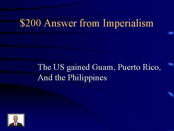 $200 Answer from Imperialism The US gained Guam, Puerto Rico, And the Philippines