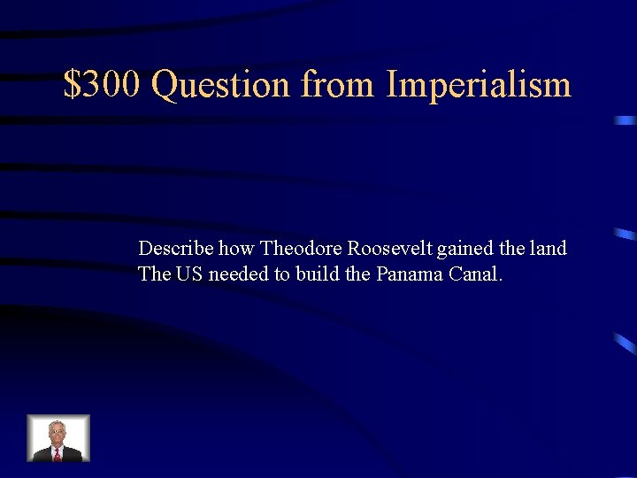 $300 Question from Imperialism Describe how Theodore Roosevelt gained the land The US needed