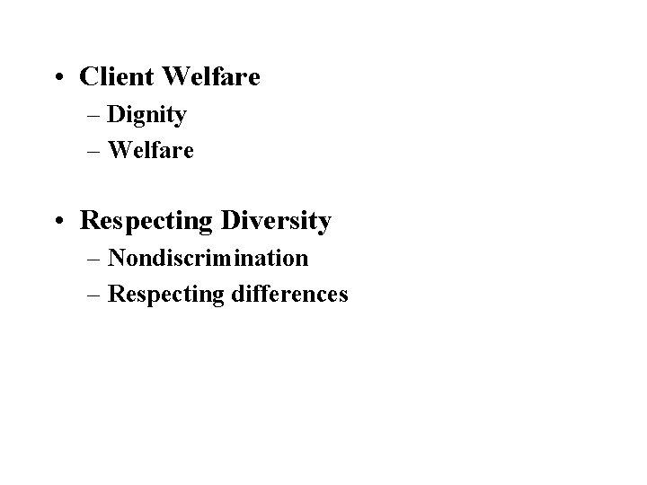 • Client Welfare – Dignity – Welfare • Respecting Diversity – Nondiscrimination –