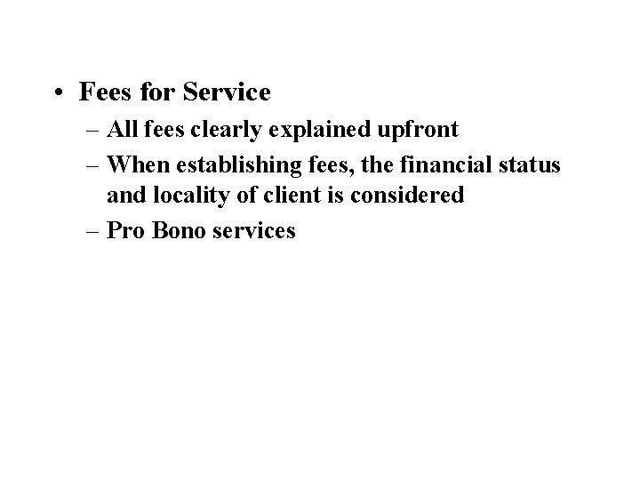 • Fees for Service – All fees clearly explained upfront – When establishing
