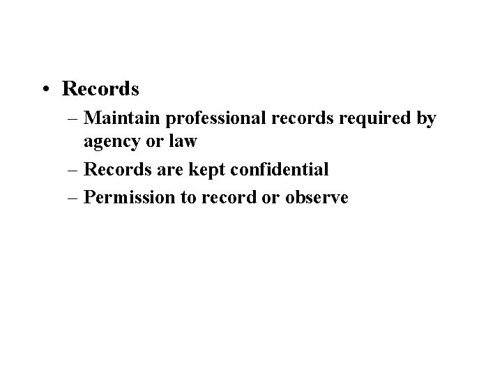 • Records – Maintain professional records required by agency or law – Records