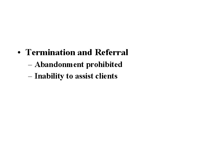 • Termination and Referral – Abandonment prohibited – Inability to assist clients