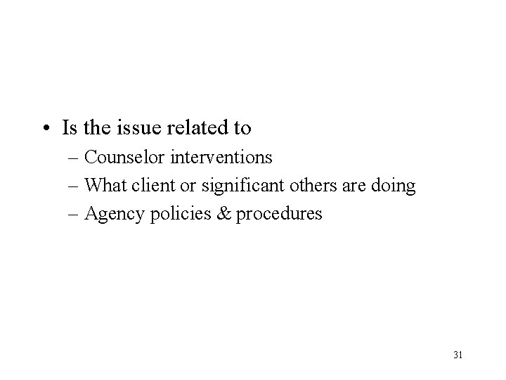 • Is the issue related to – Counselor interventions – What client or