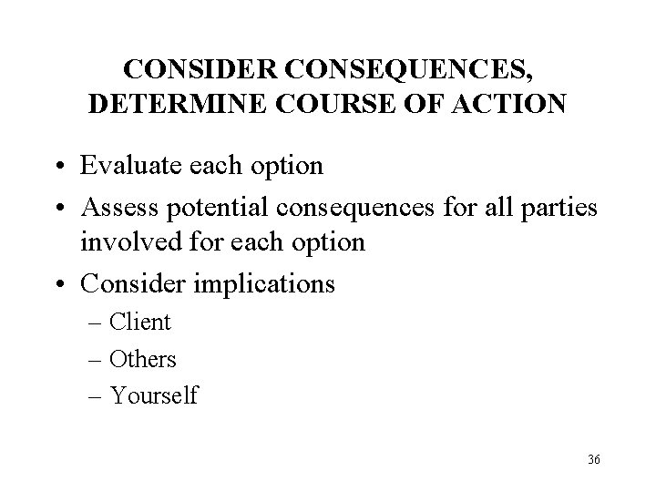 CONSIDER CONSEQUENCES, DETERMINE COURSE OF ACTION • Evaluate each option • Assess potential consequences