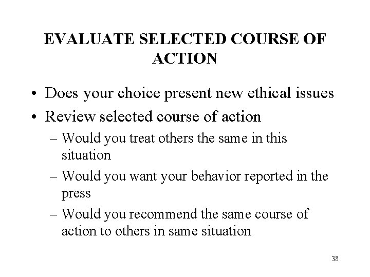 EVALUATE SELECTED COURSE OF ACTION • Does your choice present new ethical issues •