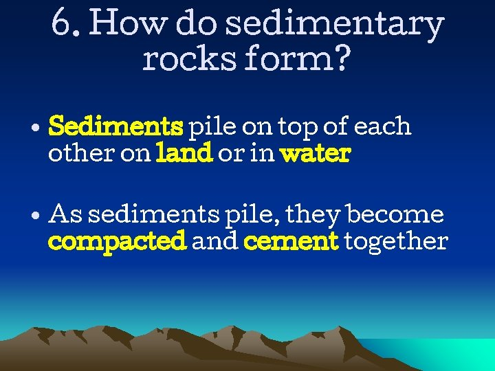 6. How do sedimentary rocks form? • Sediments pile on top of each other
