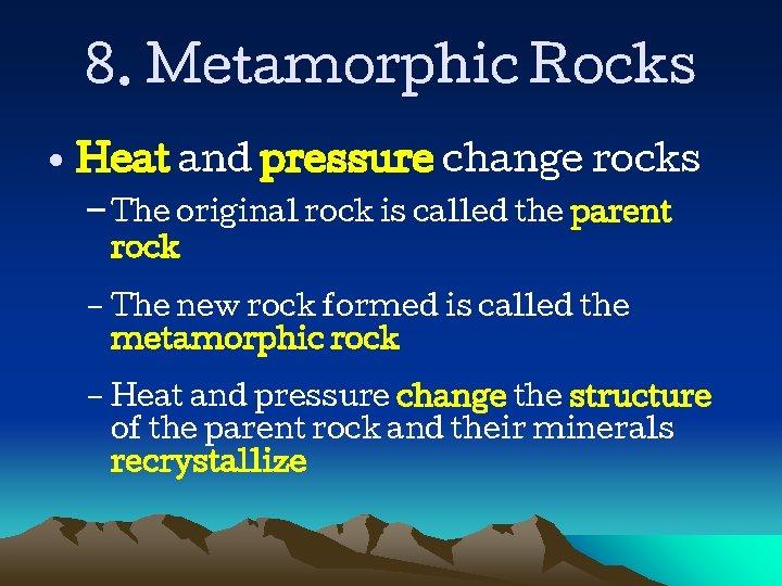 8. Metamorphic Rocks • Heat and pressure change rocks – The original rock is