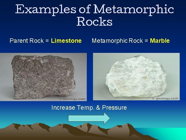 Examples of Metamorphic Rocks Parent Rock = Limestone Metamorphic Rock = Marble Increase Temp.