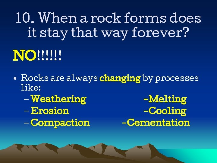10. When a rock forms does it stay that way forever? NO!!!!!! • Rocks