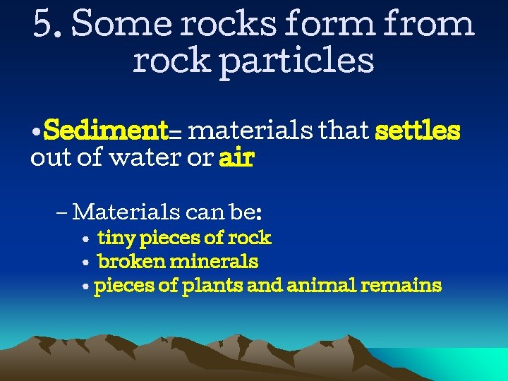 5. Some rocks form from rock particles • Sediment= materials that settles out of