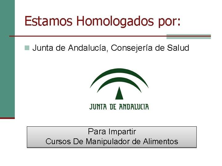 Estamos Homologados por: n Junta de Andalucía, Consejería de Salud Para Impartir Cursos De