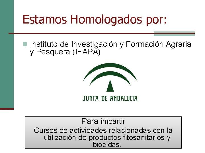 Estamos Homologados por: n Instituto de Investigación y Formación Agraria y Pesquera (IFAPA) Para