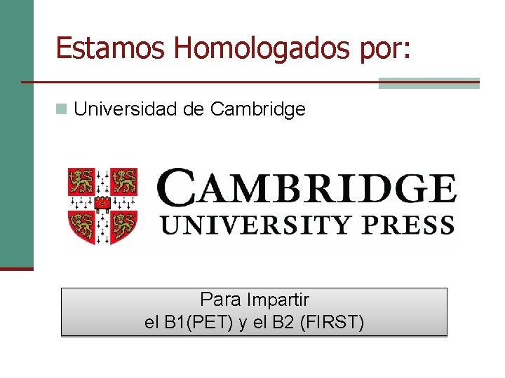 Estamos Homologados por: n Universidad de Cambridge Para Impartir el B 1(PET) y el
