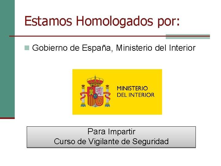 Estamos Homologados por: n Gobierno de España, Ministerio del Interior Para Impartir Curso de
