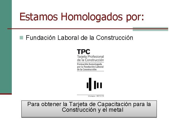 Estamos Homologados por: n Fundación Laboral de la Construcción Para obtener la Tarjeta de