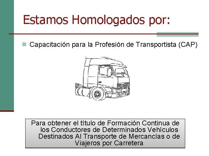 Estamos Homologados por: n Capacitación para la Profesión de Transportista (CAP) Para obtener el