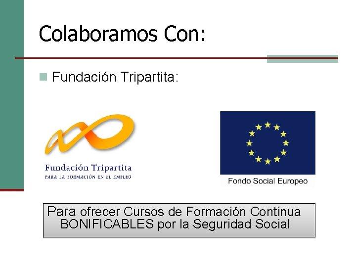 Colaboramos Con: n Fundación Tripartita: Para ofrecer Cursos de Formación Continua BONIFICABLES por la