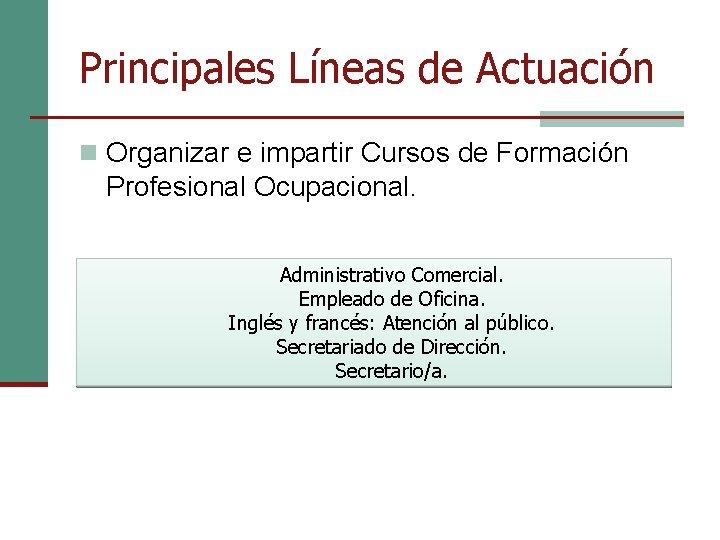 Principales Líneas de Actuación n Organizar e impartir Cursos de Formación Profesional Ocupacional. Administrativo