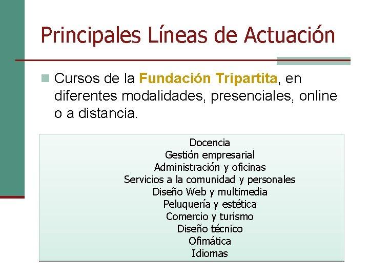 Principales Líneas de Actuación n Cursos de la Fundación Tripartita, en diferentes modalidades, presenciales,