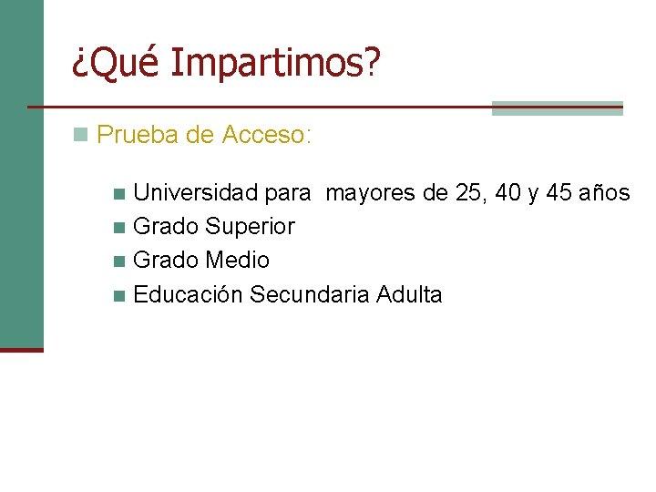 ¿Qué Impartimos? n Prueba de Acceso: Universidad para mayores de 25, 40 y 45