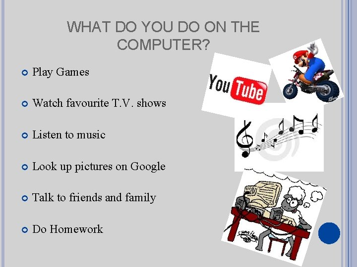 WHAT DO YOU DO ON THE COMPUTER? Play Games Watch favourite T. V. shows