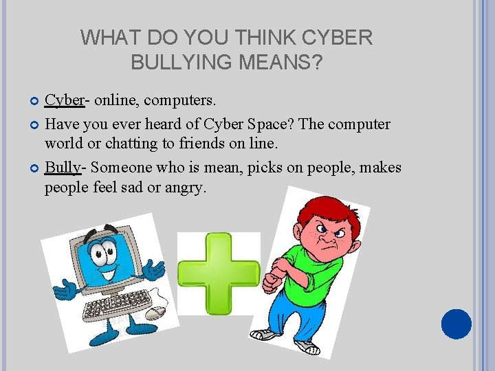 WHAT DO YOU THINK CYBER BULLYING MEANS? Cyber- online, computers. Have you ever heard