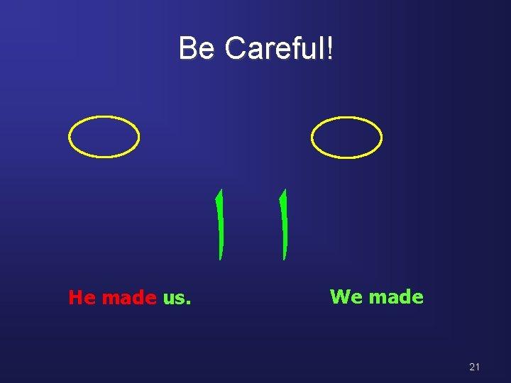 Be Careful! He made us. ﺍﺍ We made 21