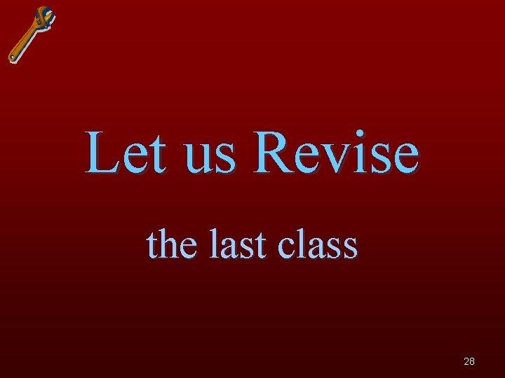 Let us Revise the last class 28