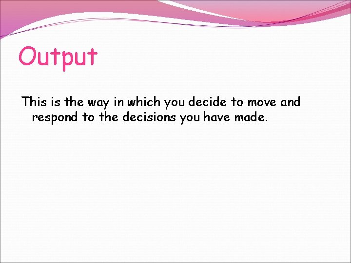 Output This is the way in which you decide to move and respond to