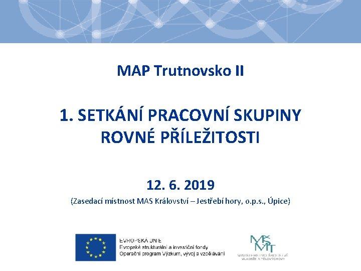 MAP Trutnovsko II 1. SETKÁNÍ PRACOVNÍ SKUPINY ROVNÉ PŘÍLEŽITOSTI 12. 6. 2019 (Zasedací místnost