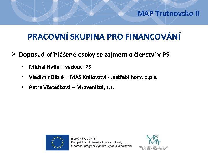 MAP Trutnovsko II PRACOVNÍ SKUPINA PRO FINANCOVÁNÍ Ø Doposud přihlášené osoby se zájmem o
