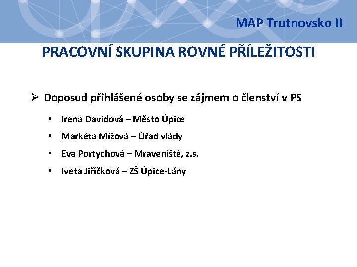 MAP Trutnovsko II PRACOVNÍ SKUPINA ROVNÉ PŘÍLEŽITOSTI Ø Doposud přihlášené osoby se zájmem o
