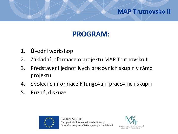 MAP Trutnovsko II PROGRAM: 1. Úvodní workshop 2. Základní informace o projektu MAP Trutnovsko