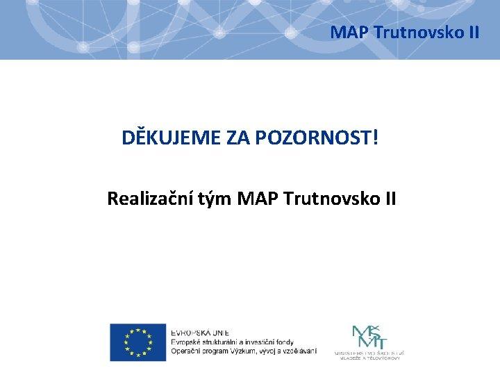 MAP Trutnovsko II DĚKUJEME ZA POZORNOST! Realizační tým MAP Trutnovsko II