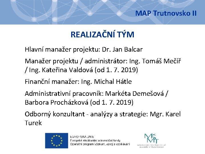 MAP Trutnovsko II REALIZAČNÍ TÝM Hlavní manažer projektu: Dr. Jan Balcar Manažer projektu /