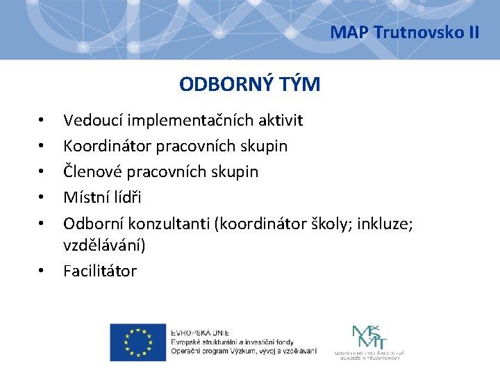 MAP Trutnovsko II ODBORNÝ TÝM • • • Vedoucí implementačních aktivit Koordinátor pracovních skupin