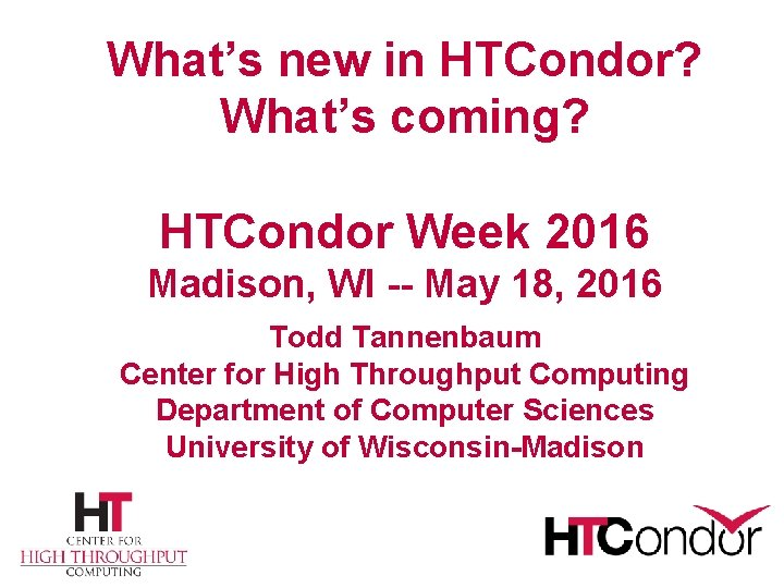 What's new in HTCondor? What's coming? HTCondor Week 2016 Madison, WI -- May 18,
