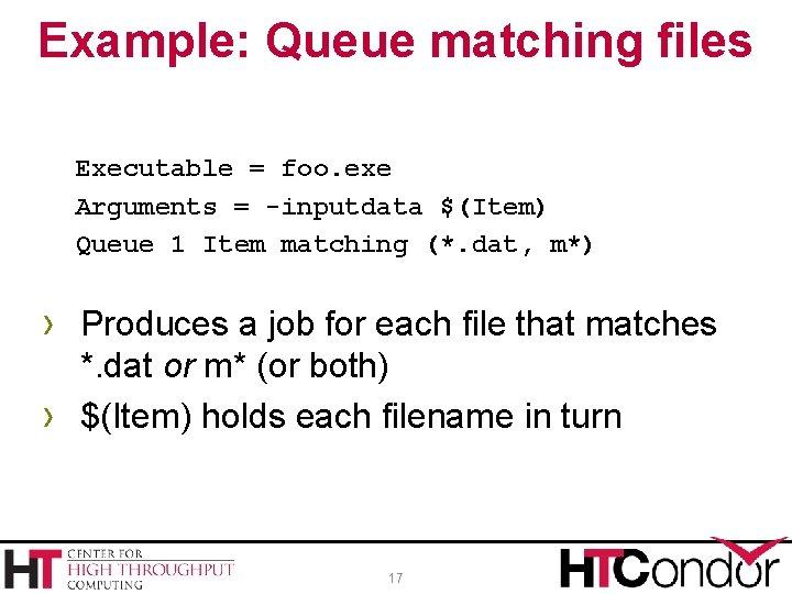 Example: Queue matching files Executable = foo. exe Arguments = -inputdata $(Item) Queue 1