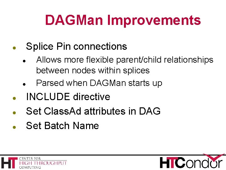 DAGMan Improvements Splice Pin connections Allows more flexible parent/child relationships between nodes within splices