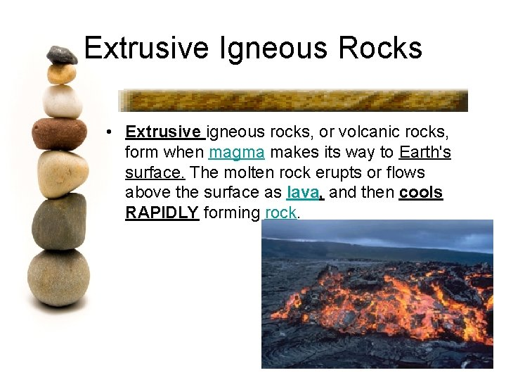 Extrusive Igneous Rocks • Extrusive igneous rocks, or volcanic rocks, form when magma makes
