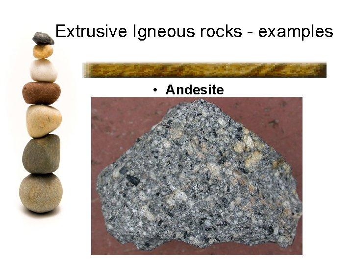 Extrusive Igneous rocks - examples • Andesite